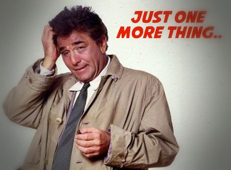 Inspector Columbo - Just one more thing....